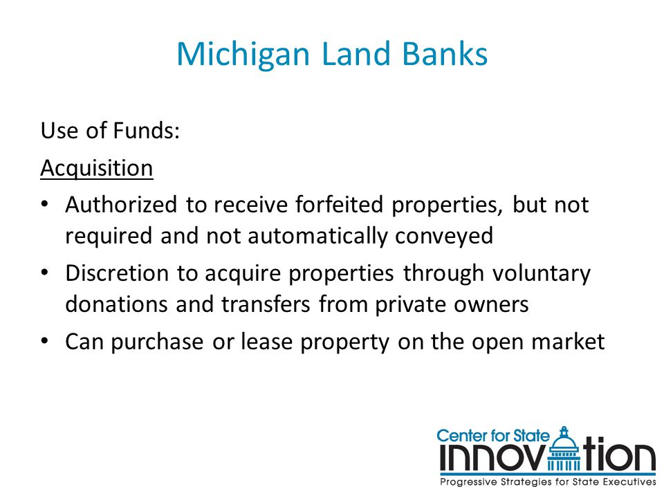 Michigan Land Banks Use of Funds: Acquisition Authorized to receive forfeited properties, but not required and not automatically conveyed Discretion t