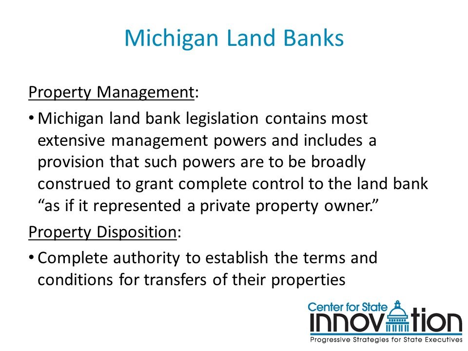 Michigan Land Banks Property Management: Michigan land bank legislation contains most extensive management powers and includes a provision that such powers are to be broadly construed to grant complete control to the land bank as if it represented a private property owner. Property Disposition: Complete authority to establish the terms and conditions for transfers of their properties