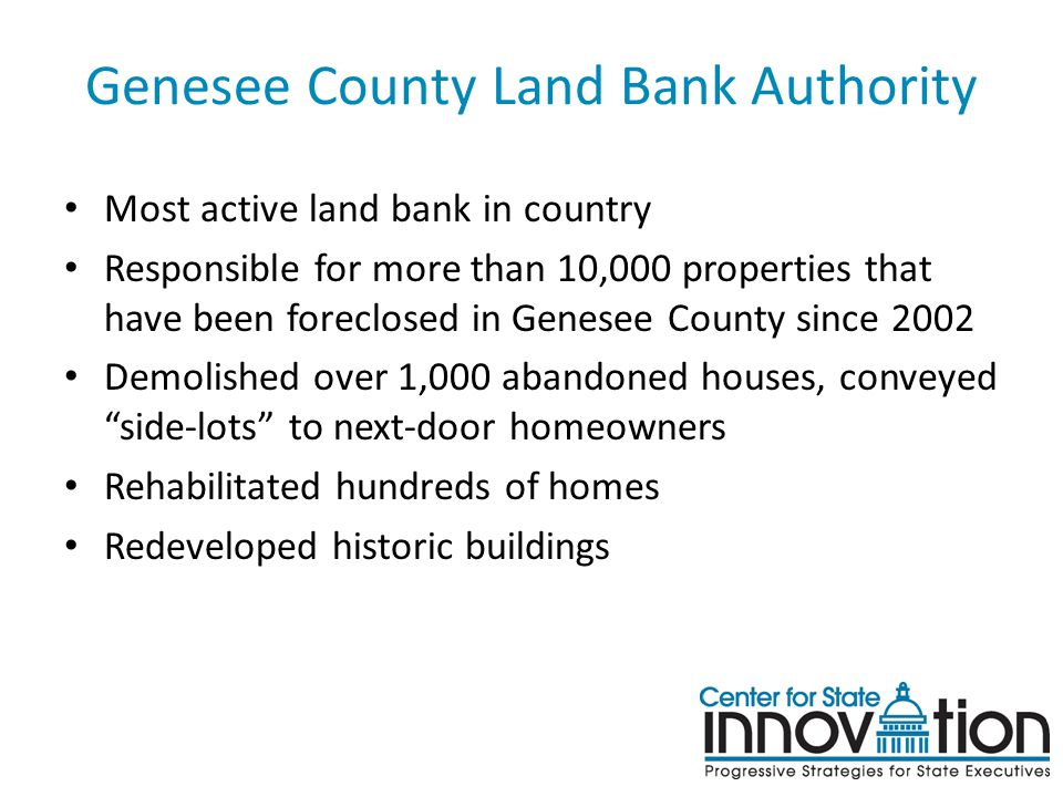 Genesee County Land Bank Authority Most active land bank in country Responsible for more than 10,000 properties that have been foreclosed in Genesee C