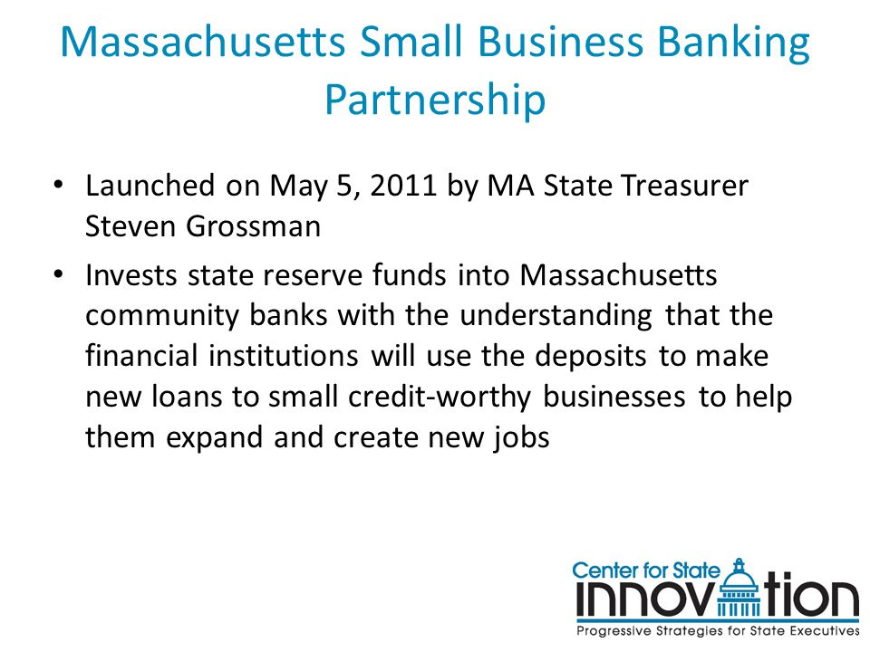 Massachusetts Small Business Banking Partnership Launched on May 5, 2011 by MA State Treasurer Steven Grossman Invests state reserve funds into Massachusetts community banks with the understanding that the financial institutions will use the deposits to make new loans to small credit-worthy businesses to help them expand and create new jobs