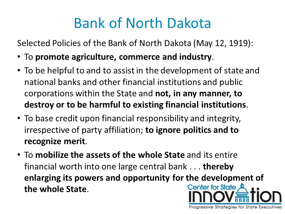 Bank of North Dakota Selected Policies of the Bank of North Dakota (May 12, 1919): To promote agriculture, commerce and industry. To be helpful to and