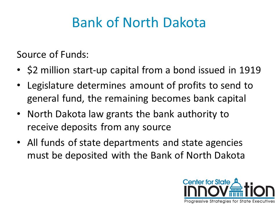 Bank of North Dakota Source of Funds: $2 million start-up capital from a bond issued in 1919 Legislature determines amount of profits to send to gener