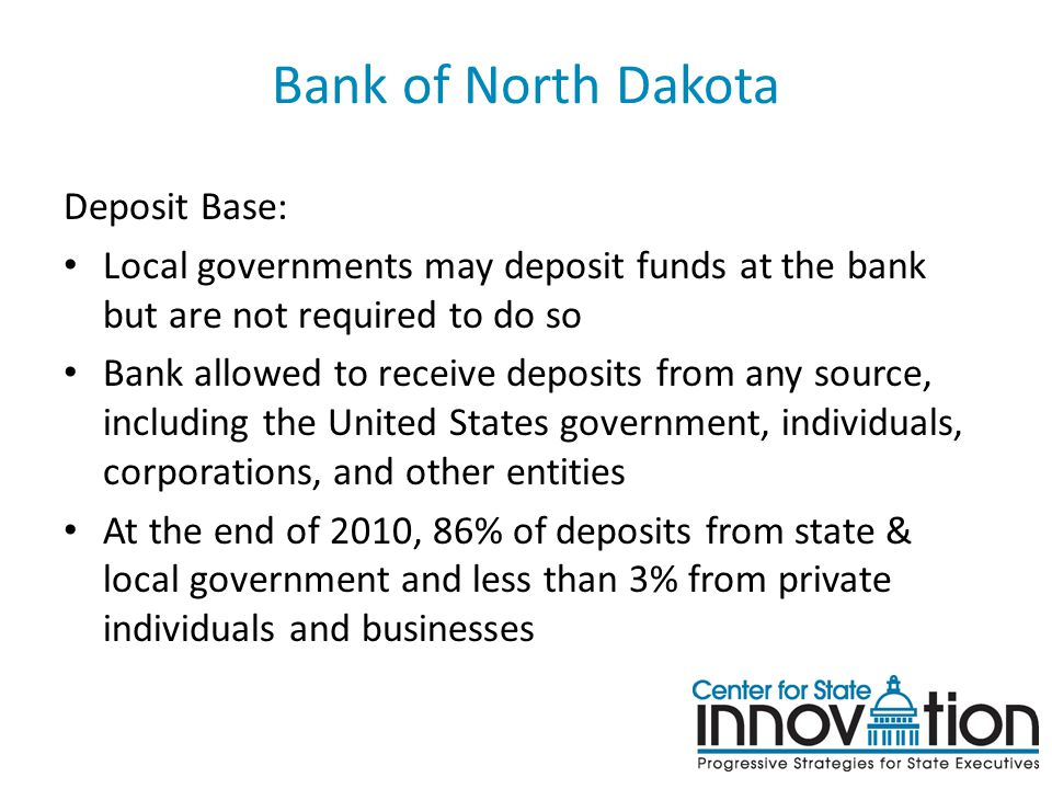 Bank of North Dakota Deposit Base: Local governments may deposit funds at the bank but are not required to do so Bank allowed to receive deposits from any source, including the United States government, individuals, corporations, and other entities At the end of 2010, 86% of deposits from state & local government and less than 3% from private individuals and businesses