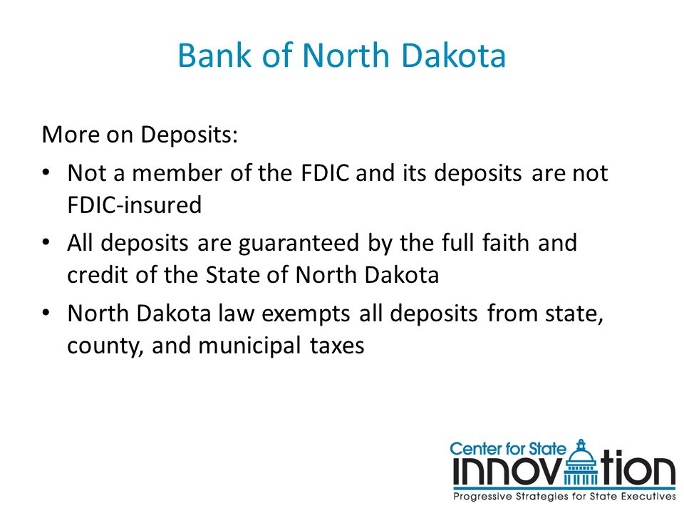 Bank of North Dakota More on Deposits: Not a member of the FDIC and its deposits are not FDIC-insured All deposits are guaranteed by the full faith an
