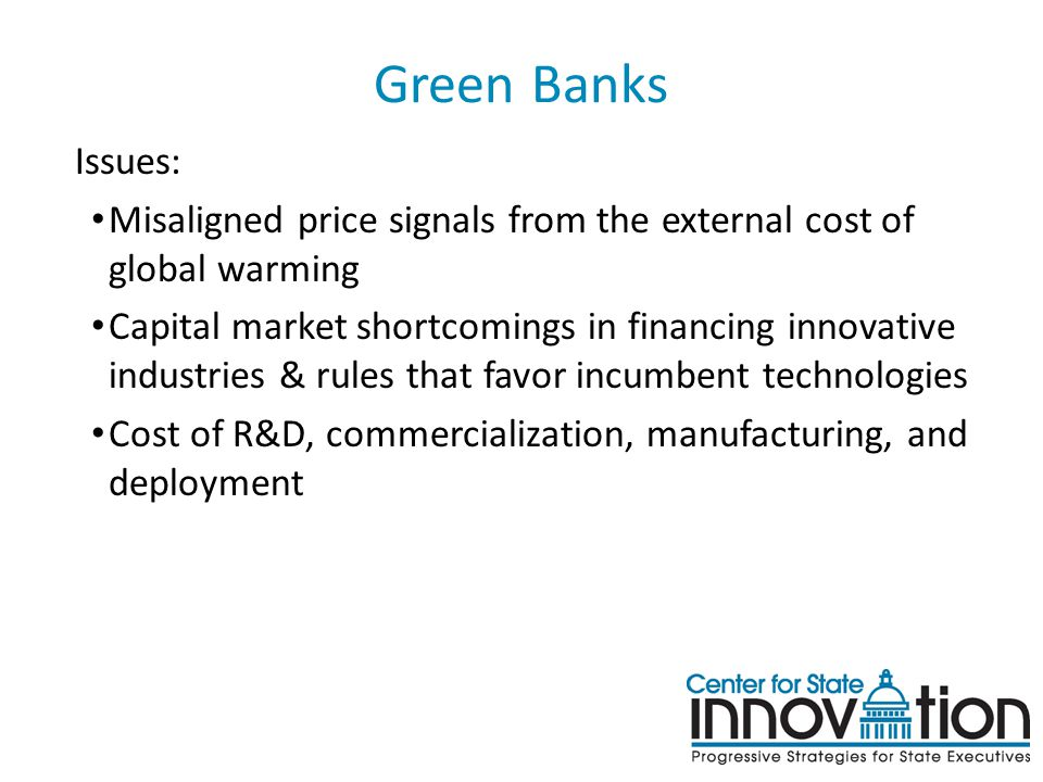 Green Banks Issues: Misaligned price signals from the external cost of global warming Capital market shortcomings in financing innovative industries & rules that favor incumbent technologies Cost of R&D, commercialization, manufacturing, and deployment