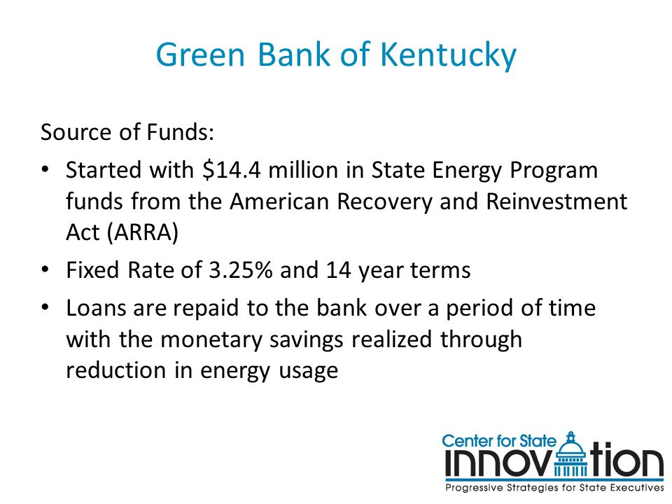 Green Bank of Kentucky Source of Funds: Started with $14.4 million in State Energy Program funds from the American Recovery and Reinvestment Act (ARRA) Fixed Rate of 3.25% and 14 year terms Loans are repaid to the bank over a period of time with the monetary savings realized through reduction in energy usage