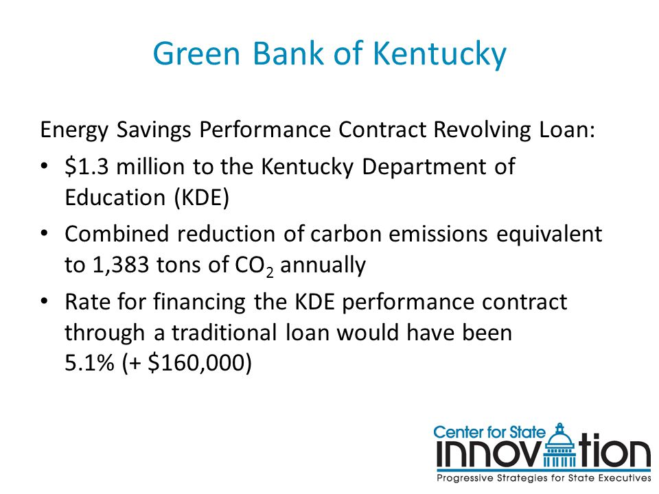 Green Bank of Kentucky Energy Savings Performance Contract Revolving Loan: $1.3 million to the Kentucky Department of Education (KDE) Combined reduction of carbon emissions equivalent to 1,383 tons of CO 2 annually Rate for financing the KDE performance contract through a traditional loan would have been 5.1% (+ $160,000)
