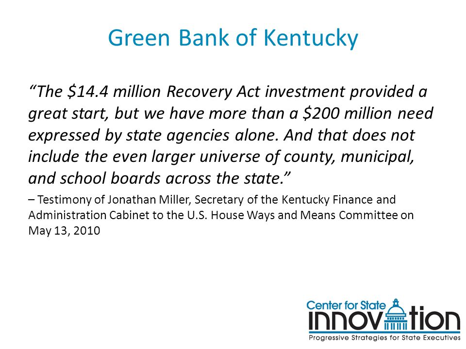 """Green Bank of Kentucky """"The $14.4 million Recovery Act investment provided a great start, but we have more than a $200 million need expressed by state"""