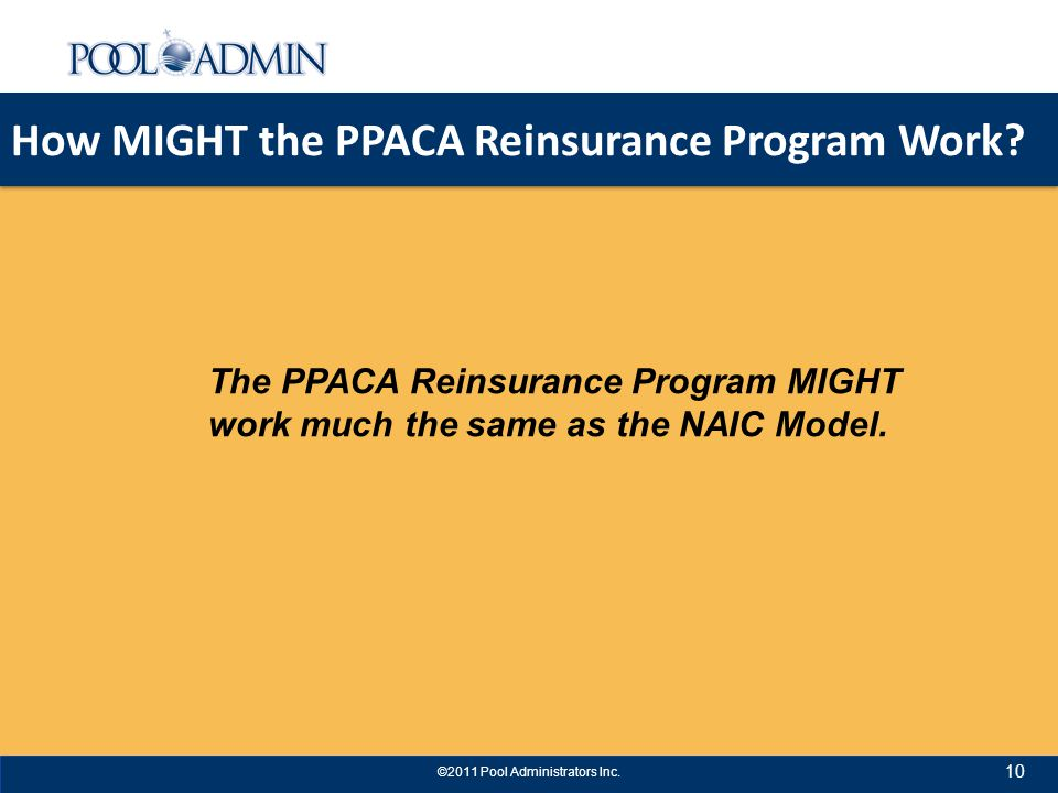 How MIGHT the PPACA Reinsurance Program Work. 10 ©2011 Pool Administrators Inc.