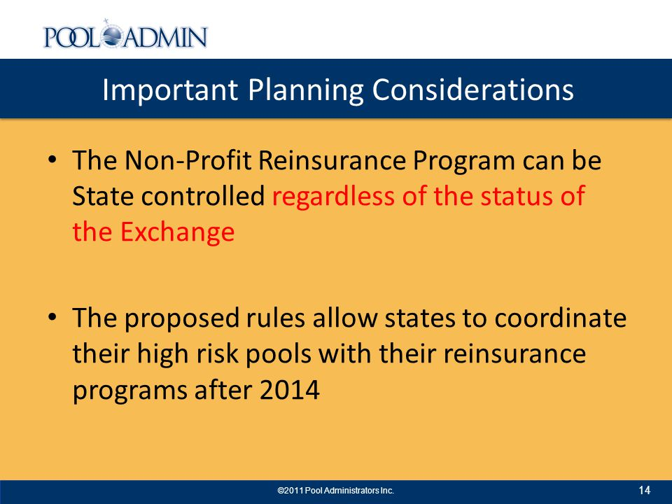 Important Planning Considerations The Non-Profit Reinsurance Program can be State controlled regardless of the status of the Exchange The proposed rules allow states to coordinate their high risk pools with their reinsurance programs after 2014 14 ©2011 Pool Administrators Inc.