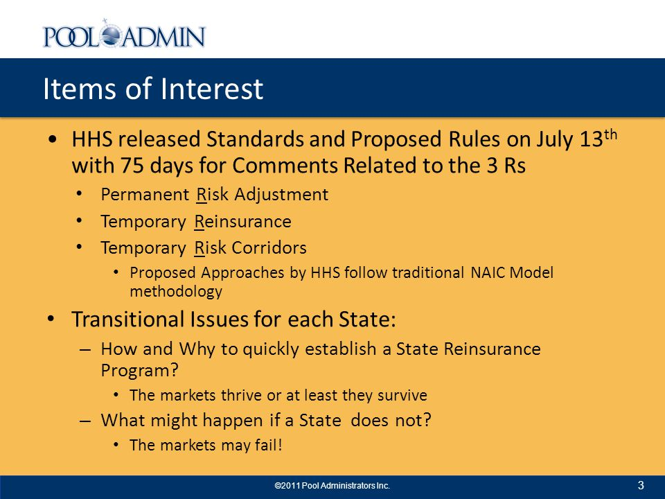 Items of Interest HHS released Standards and Proposed Rules on July 13 th with 75 days for Comments Related to the 3 Rs Permanent Risk Adjustment Temporary Reinsurance Temporary Risk Corridors Proposed Approaches by HHS follow traditional NAIC Model methodology Transitional Issues for each State: – How and Why to quickly establish a State Reinsurance Program.