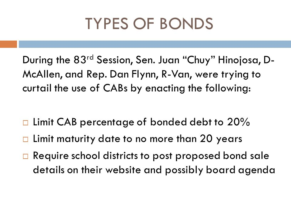 TYPES OF BONDS During the 83 rd Session, Sen. Juan Chuy Hinojosa, D- McAllen, and Rep.