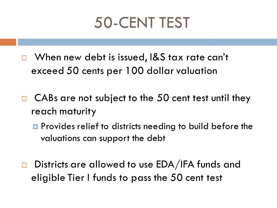 50-CENT TEST  When new debt is issued, I&S tax rate can't exceed 50 cents per 100 dollar valuation  CABs are not subject to the 50 cent test until they reach maturity  Provides relief to districts needing to build before the valuations can support the debt  Districts are allowed to use EDA/IFA funds and eligible Tier I funds to pass the 50 cent test