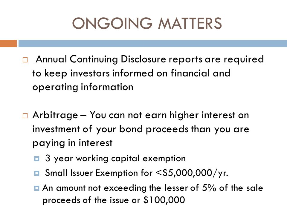 ONGOING MATTERS  Annual Continuing Disclosure reports are required to keep investors informed on financial and operating information  Arbitrage – You can not earn higher interest on investment of your bond proceeds than you are paying in interest  3 year working capital exemption  Small Issuer Exemption for <$5,000,000/yr.