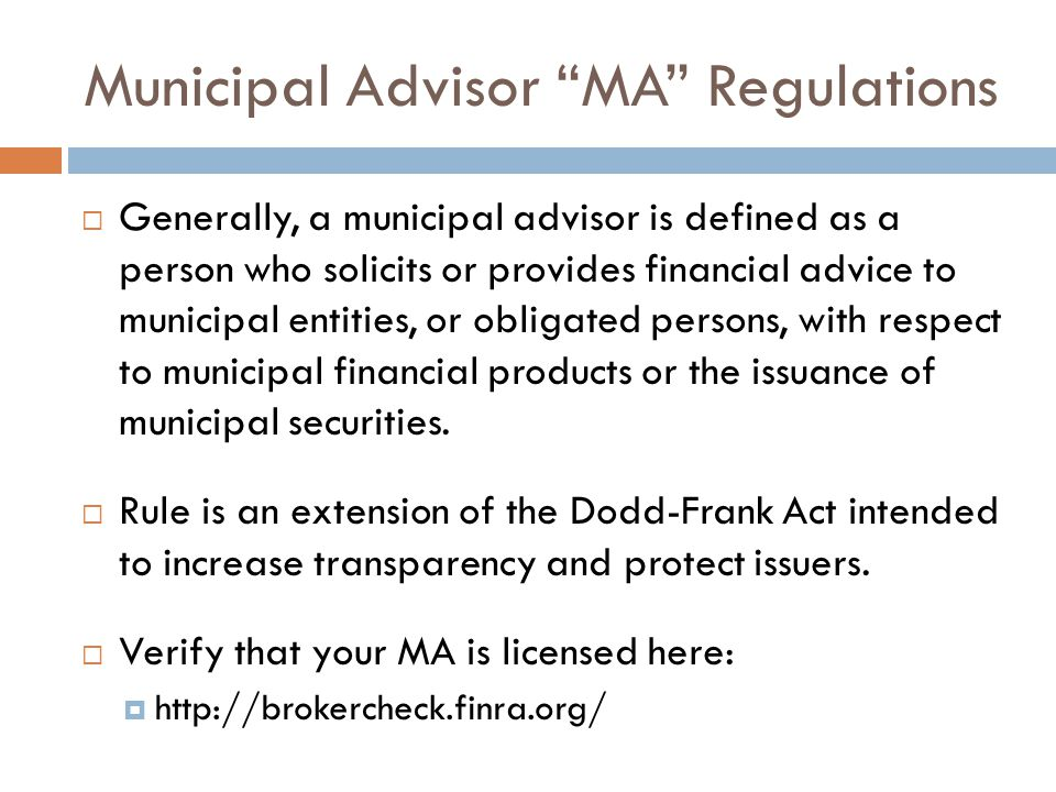 Municipal Advisor MA Regulations  Generally, a municipal advisor is defined as a person who solicits or provides financial advice to municipal entities, or obligated persons, with respect to municipal financial products or the issuance of municipal securities.