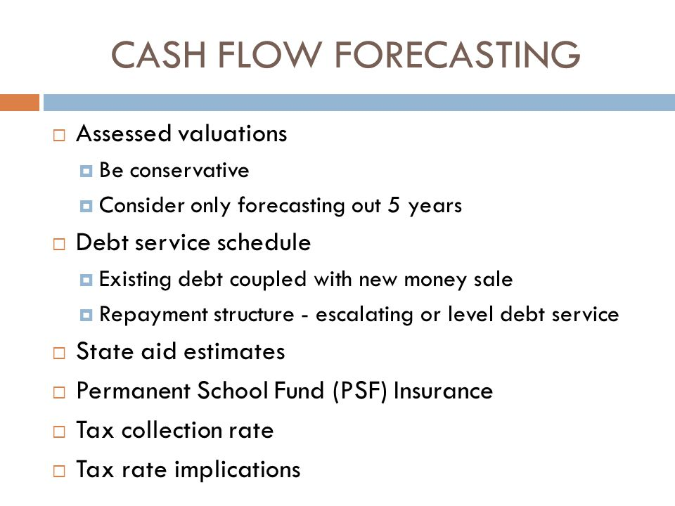 CASH FLOW FORECASTING  Assessed valuations  Be conservative  Consider only forecasting out 5 years  Debt service schedule  Existing debt coupled with new money sale  Repayment structure - escalating or level debt service  State aid estimates  Permanent School Fund (PSF) Insurance  Tax collection rate  Tax rate implications