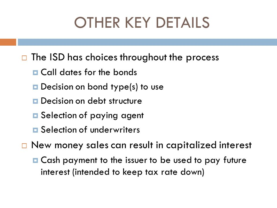 OTHER KEY DETAILS  The ISD has choices throughout the process  Call dates for the bonds  Decision on bond type(s) to use  Decision on debt structure  Selection of paying agent  Selection of underwriters  New money sales can result in capitalized interest  Cash payment to the issuer to be used to pay future interest (intended to keep tax rate down)