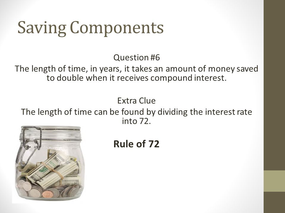 Saving Components Question #6 The length of time, in years, it takes an amount of money saved to double when it receives compound interest.