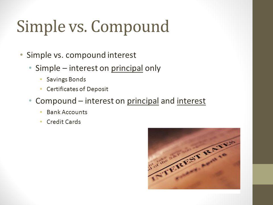 Simple vs. Compound Simple vs. compound interest Simple – interest on principal only Savings Bonds Certificates of Deposit Compound – interest on prin