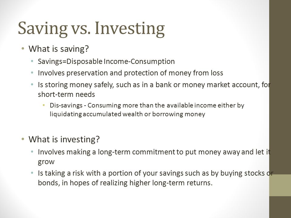 Saving vs. Investing What is saving? Savings=Disposable Income-Consumption Involves preservation and protection of money from loss Is storing money sa