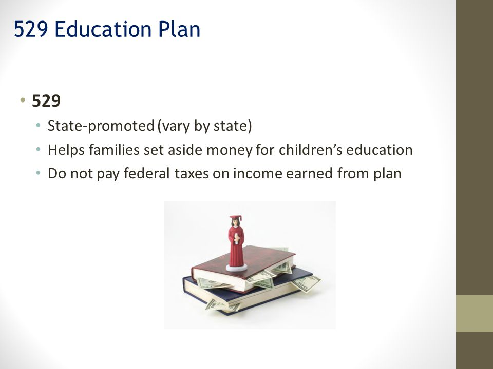 529 State-promoted (vary by state) Helps families set aside money for children's education Do not pay federal taxes on income earned from plan 529 Education Plan