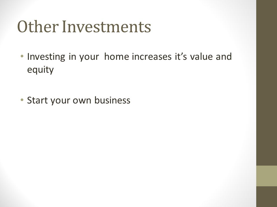 Other Investments Investing in your home increases it's value and equity Start your own business