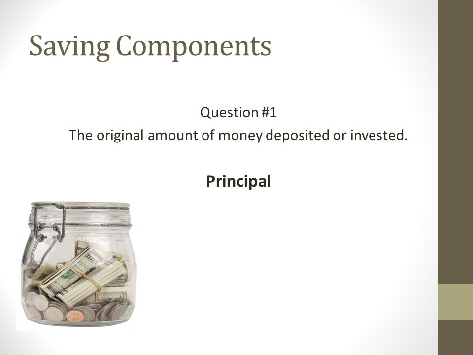 Saving Components Question #1 The original amount of money deposited or invested. Principal