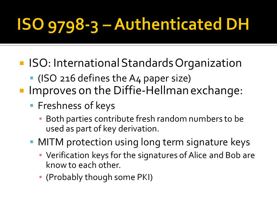  ISO: International Standards Organization  (ISO 216 defines the A4 paper size)  Improves on the Diffie-Hellman exchange:  Freshness of keys ▪ Bot