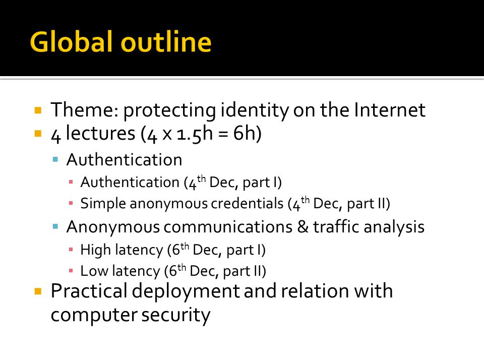  Theme: protecting identity on the Internet  4 lectures (4 x 1.5h = 6h)  Authentication ▪ Authentication (4 th Dec, part I) ▪ Simple anonymous credentials (4 th Dec, part II)  Anonymous communications & traffic analysis ▪ High latency (6 th Dec, part I) ▪ Low latency (6 th Dec, part II)  Practical deployment and relation with computer security
