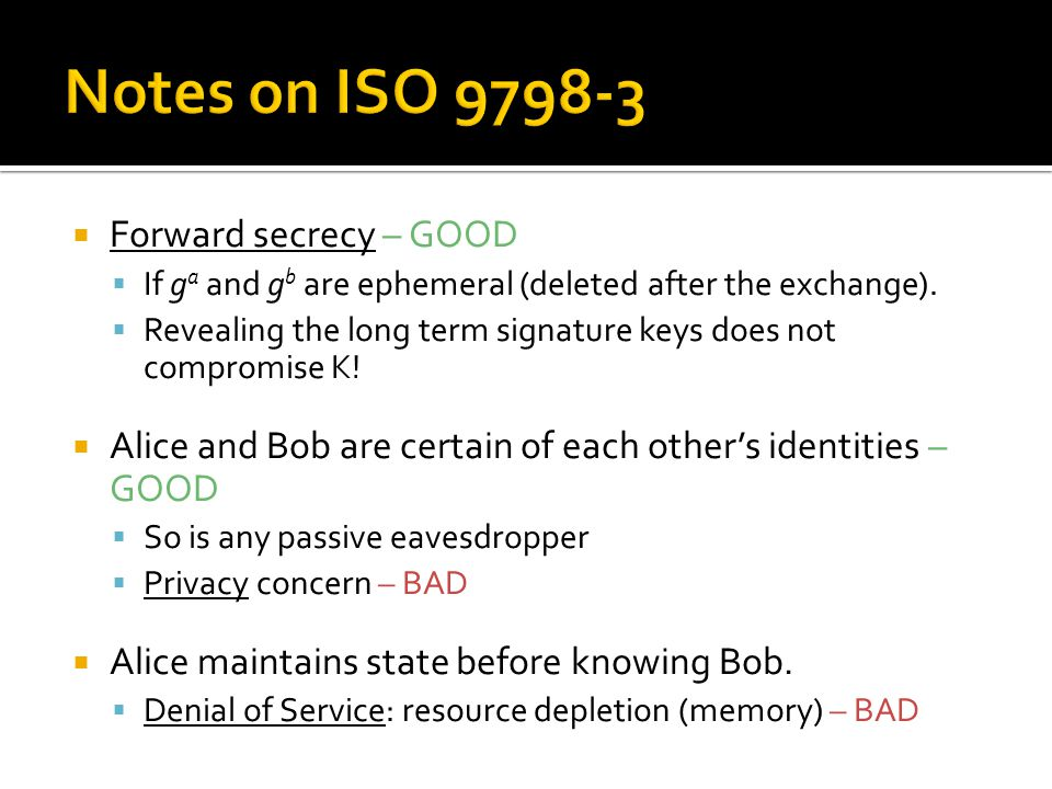  Forward secrecy – GOOD  If g a and g b are ephemeral (deleted after the exchange).