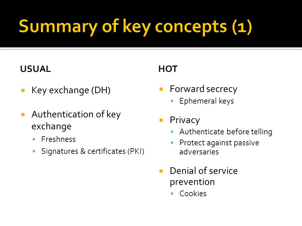 USUAL  Key exchange (DH)  Authentication of key exchange  Freshness  Signatures & certificates (PKI) HOT  Forward secrecy  Ephemeral keys  Privacy  Authenticate before telling  Protect against passive adversaries  Denial of service prevention  Cookies