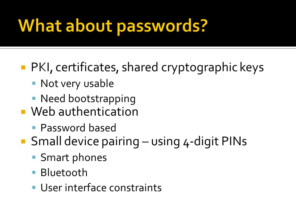 PKI, certificates, shared cryptographic keys  Not very usable  Need bootstrapping  Web authentication  Password based  Small device pairing – using 4-digit PINs  Smart phones  Bluetooth  User interface constraints