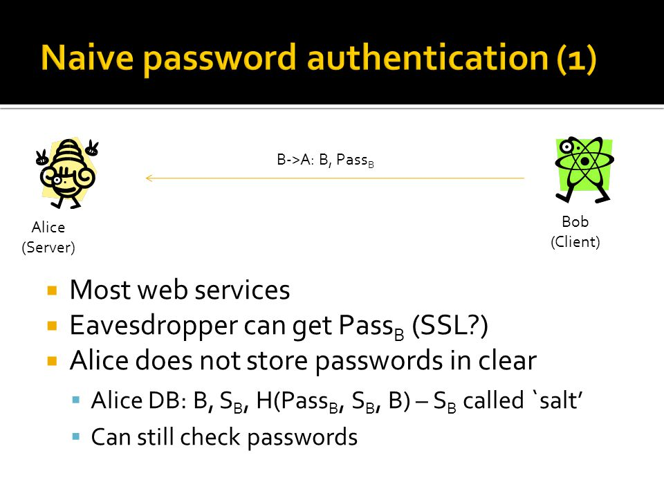  Most web services  Eavesdropper can get Pass B (SSL )  Alice does not store passwords in clear  Alice DB: B, S B, H(Pass B, S B, B) – S B called `salt'  Can still check passwords Alice (Server) Bob (Client) B->A: B, Pass B