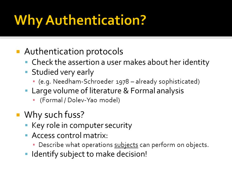  Authentication protocols  Check the assertion a user makes about her identity  Studied very early ▪ (e.g.