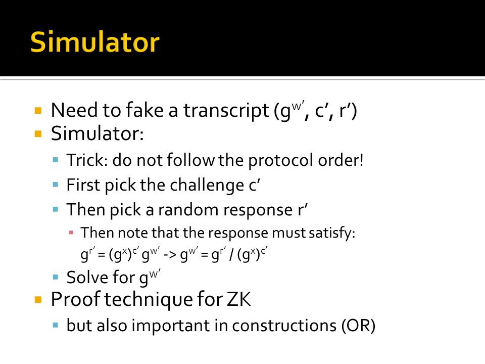  Need to fake a transcript (g w', c', r')  Simulator:  Trick: do not follow the protocol order!  First pick the challenge c'  Then pick a random