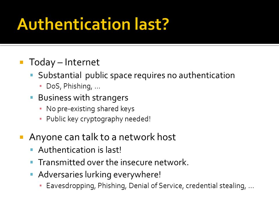  Today – Internet  Substantial public space requires no authentication ▪ DoS, Phishing,...  Business with strangers ▪ No pre-existing shared keys ▪