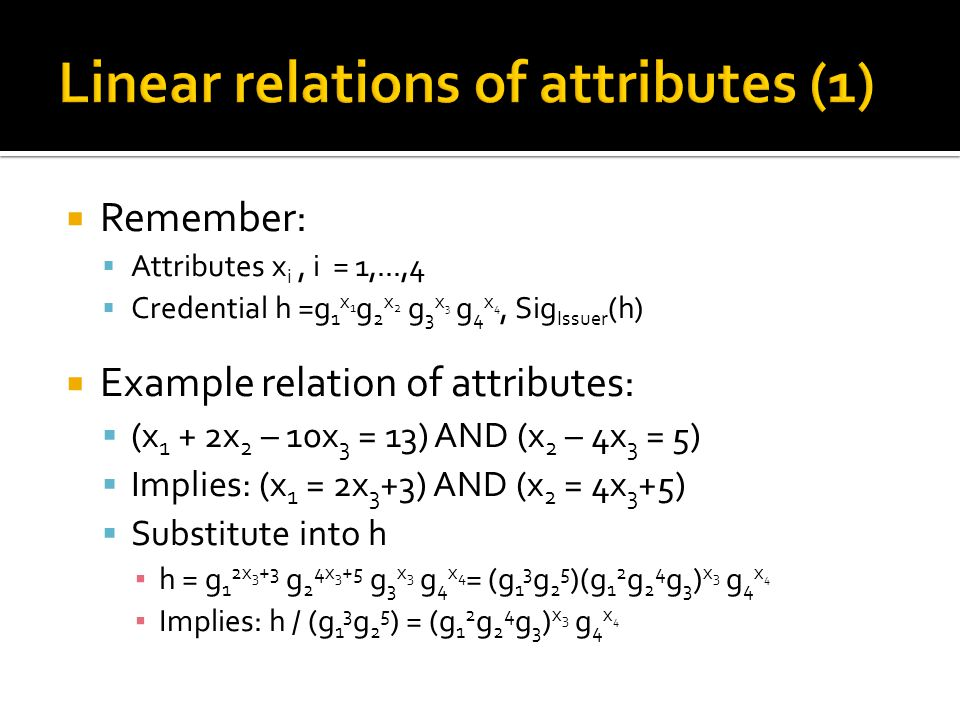  Remember:  Attributes x i, i = 1,...,4  Credential h =g 1 x 1 g 2 x 2 g 3 x 3 g 4 x 4, Sig Issuer (h)  Example relation of attributes:  (x 1 + 2x 2 – 10x 3 = 13) AND (x 2 – 4x 3 = 5)  Implies: (x 1 = 2x 3 +3) AND (x 2 = 4x 3 +5)  Substitute into h ▪ h = g 1 2x 3 +3 g 2 4x 3 +5 g 3 x 3 g 4 x 4 = (g 1 3 g 2 5 )(g 1 2 g 2 4 g 3 ) x 3 g 4 x 4 ▪ Implies: h / (g 1 3 g 2 5 ) = (g 1 2 g 2 4 g 3 ) x 3 g 4 x 4