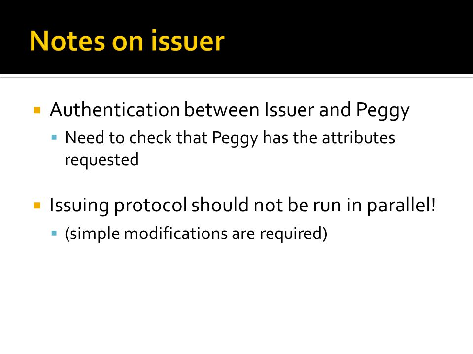 Authentication between Issuer and Peggy  Need to check that Peggy has the attributes requested  Issuing protocol should not be run in parallel! 