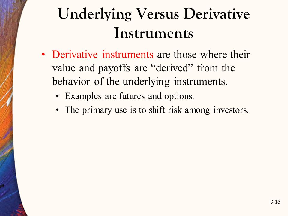 """3-16 Underlying Versus Derivative Instruments Derivative instruments are those where their value and payoffs are """"derived"""" from the behavior of the un"""