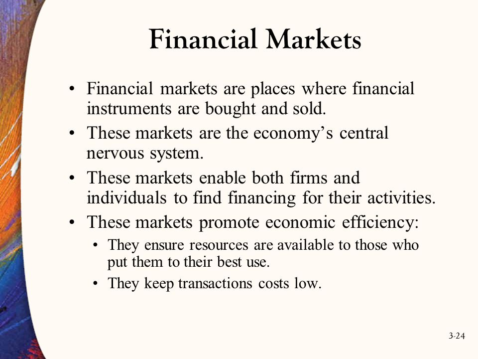 3-24 Financial Markets Financial markets are places where financial instruments are bought and sold. These markets are the economy's central nervous s