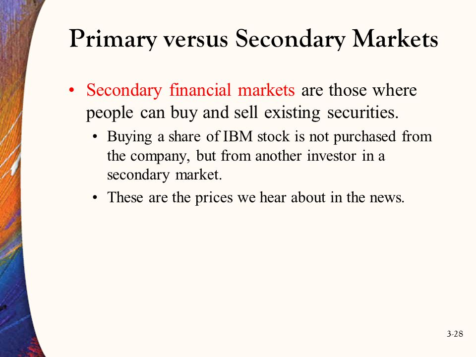 3-28 Primary versus Secondary Markets Secondary financial markets are those where people can buy and sell existing securities. Buying a share of IBM s