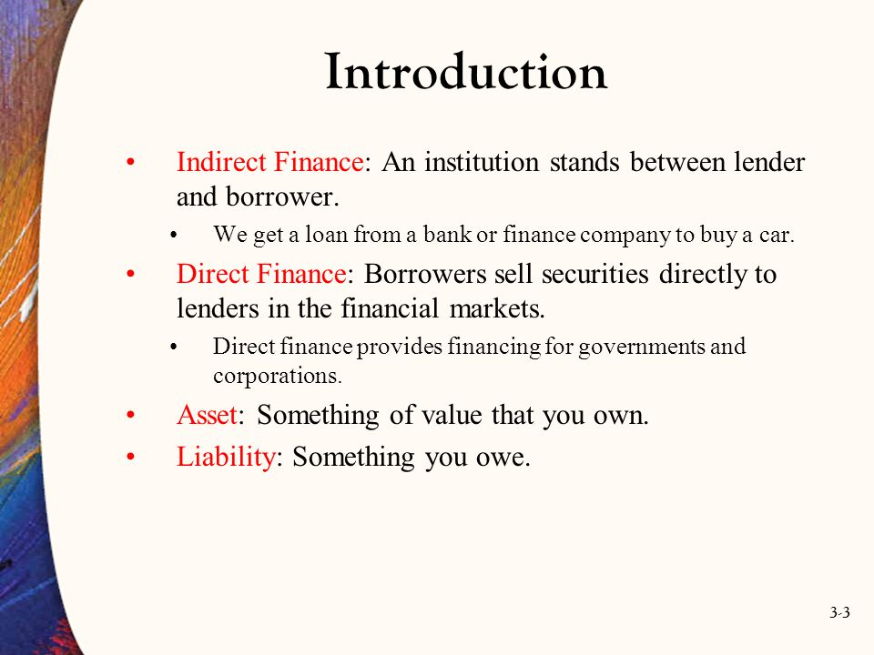 3-3 Introduction Indirect Finance: An institution stands between lender and borrower. We get a loan from a bank or finance company to buy a car. Direc