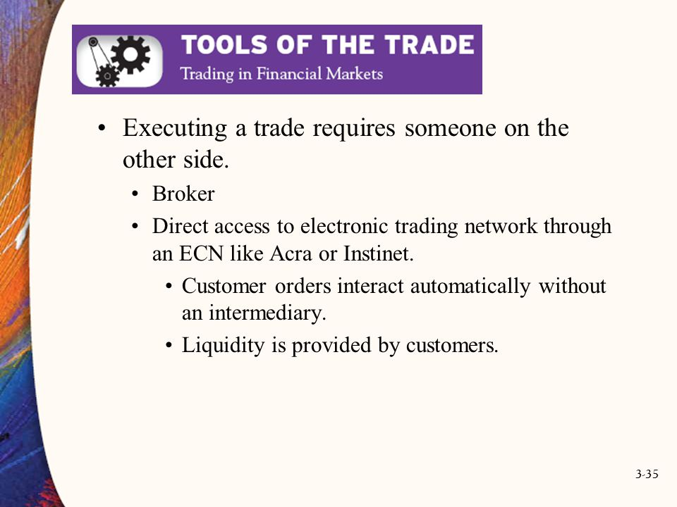3-35 Executing a trade requires someone on the other side. Broker Direct access to electronic trading network through an ECN like Acra or Instinet. Cu
