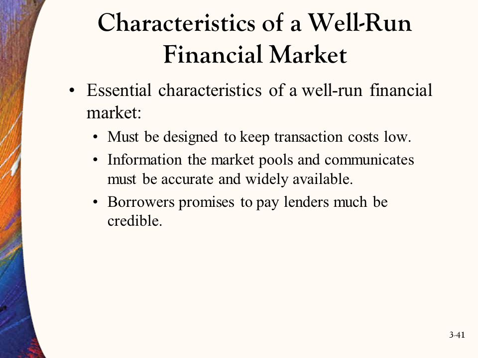 3-41 Characteristics of a Well-Run Financial Market Essential characteristics of a well-run financial market: Must be designed to keep transaction cos