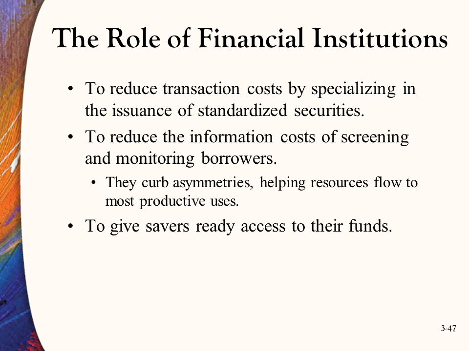 3-47 The Role of Financial Institutions To reduce transaction costs by specializing in the issuance of standardized securities. To reduce the informat