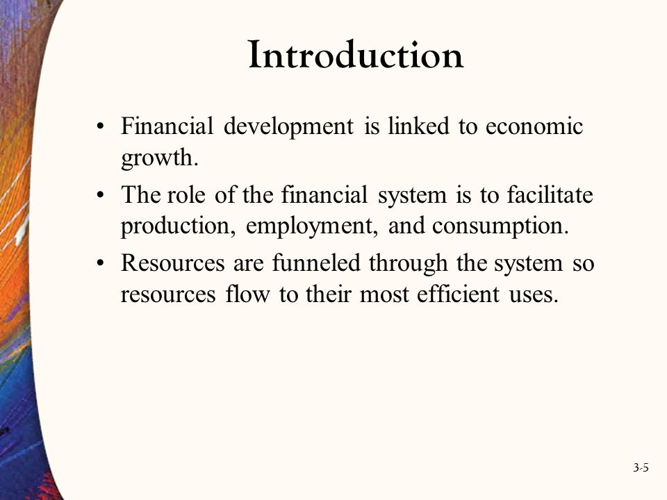 3-5 Introduction Financial development is linked to economic growth. The role of the financial system is to facilitate production, employment, and con