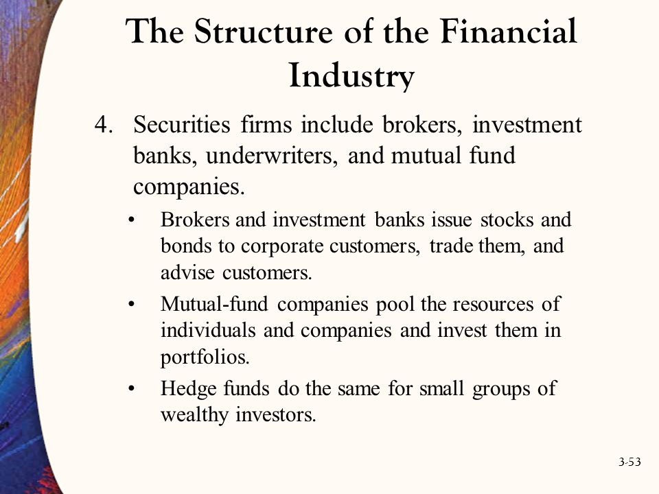 3-53 The Structure of the Financial Industry 4.Securities firms include brokers, investment banks, underwriters, and mutual fund companies. Brokers an