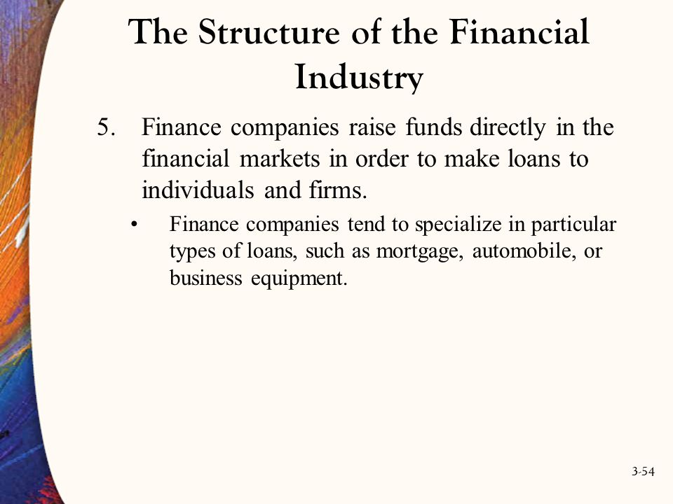 3-54 The Structure of the Financial Industry 5.Finance companies raise funds directly in the financial markets in order to make loans to individuals a
