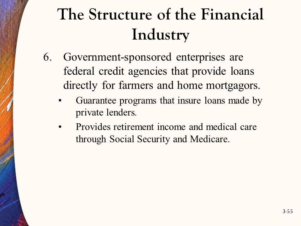 3-55 The Structure of the Financial Industry 6.Government-sponsored enterprises are federal credit agencies that provide loans directly for farmers an