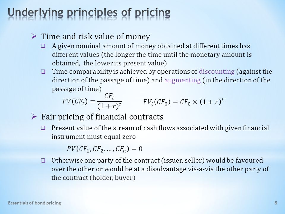 Essentials of bond pricing 5  Fair pricing of financial contracts  Time and risk value of money  A given nominal amount of money obtained at different times has different values (the longer the time until the monetary amount is obtained, the lower its present value)  Time comparability is achieved by operations of discounting (against the direction of the passage of time) and augmenting (in the direction of the passage of time)  Otherwise one party of the contract (issuer, seller) would be favoured over the other or would be at a disadvantage vis-a-vis the other party of the contract (holder, buyer)  Present value of the stream of cash flows associated with given financial instrument must equal zero